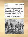 A Sovereign Remedy for the Cure of Hypocrisy and Blind Zeal, ... by an Enemy to Pious Fraud. by To Pious Fraud Enemy to Pious Fraud (Paperback / softback, 2010)