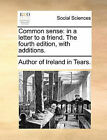 Common Sense: In a Letter to a Friend. the Fourth Edition, with Additions. by Author of Ireland in Tears (Paperback / softback, 2010)