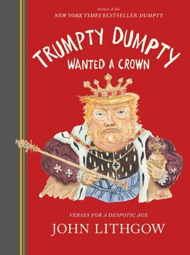 Trumpty Dumpty Wanted a Crown: Verses for a Despotic Age by John Lithgow: New