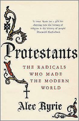 1 of 1 - Protestants: The Radicals Who Made the Modern World by Professor Alec Ryrie (Har