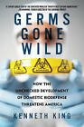 Germs Gone Wild: How the Unchecked Development of Domestic Bio-defense Threatens America by Kenneth King (Paperback, 2011)
