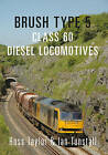 Brush Type 5: Class 60 Diesel Locomotives by Ian Tunstall, Ross Taylor (Paperback, 2016)