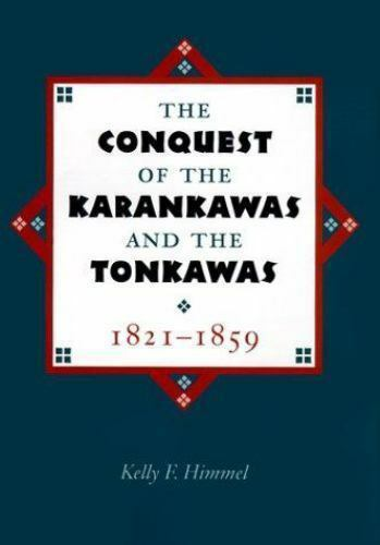 The Conquest of the Karankawas and the Tonkawas, 1821-1859 by Kelly F Himmel