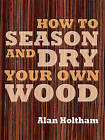 How to Season and Dry Your Own Wood by Alan Holtham (Hardback, 2009)