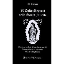 Il Culto Segreto della Santa Muerte - El Tolteco . Aradia edizioni, 2017