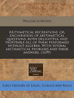Arithmetical Recreations: Or, Enchiridion of Arithmetical Questions: Both Delightful and Profitable All of Them Performed Without Algebra. with Several Arithmetical Problems and Their Answers. (1699) by William Leybourn (Paperback / softback, 2010)
