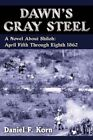 Dawn's Gray Steel a Novel About Shiloh April Fifth Through Eighth 1862 by
