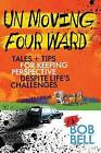 Un Moving Four Ward: Tales + Tips for Keeping Perspective Despite Life's Challenges by Bob Bell (Paperback / softback, 2014)