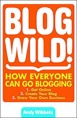 Andy Wibbels Blogwild!: How Everyone Can Go Blogging Book