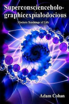 Superconscienceholographicexpialodocious: Modern Teachings of Life by Adam...