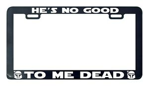 Boba Fett He S No Good To Me Dead Star License Plate Frame