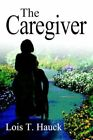 The Caregiver 9780595321452 by Lois T. Hauck Book
