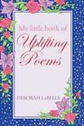 My Little Book of Uplifting Poems by Deborah LaBelle 1450219527 iUniverse 2010