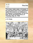 The Songs, Duets, Glees, Chorusses, in the New Grand Serio-Comic Pantomime Called the Seasons: Or, Harlequin in All Weathers: As Presented, for the First Time, at the New Royal Circus, on Thursday, May 16, 1799 by J C Cross (Paperback / softback, 2010)