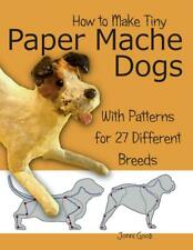 How to Make Tiny Paper Mache Dogs : With Patterns for 27 Different Breeds by Jonni Good (2014, Paperback)