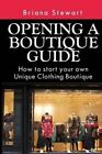 Opening a Boutique Guide: How to Start Your Own Unique Clothing Boutique: The Definite Guide to Starting ... (Boutique Bootcamp: How to Open a Boutique) by Briana Stewart (Paperback / softback, 2014)