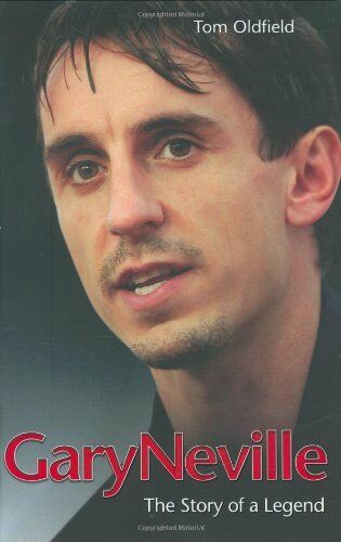 Gary Neville: The Biography,Tom Oldfield