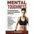 Mental Toughness for Peak Performance, Leadership Development, and Success: How to Maximize Your Focus, Motivation, Confidence, Self-Discipline, Willpower, and Mind Power in Sports, Business or Health by J Barnes (Paperback / softback, 2014)