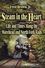 Steam in the Heart: Life and Times Along the Morehead and North Fork Rails by Fred Brown, Jr. (Hardback, 2008)