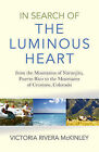 In Search of the Luminous Heart: From the Mountains of Naranjito, Puerto Rico to the Mountains of Crestone, Colorado by Victoria Rivera McKinley (Paperback, 2015)