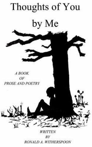 Thoughts of You by Me : A Book of Prose and Poetry by Ronald A. Witherspoon...
