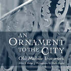 An Ornament to the City: Old Mobile Ironwork by John S. Sledge (Hardback, 2006)
