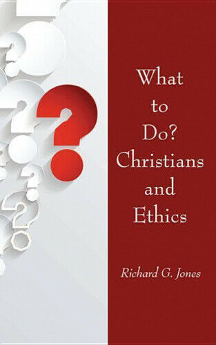 What to Do? Christians and Ethics by Richard G. Jones.