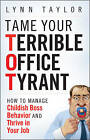 Tame Your Terrible Office Tyrant: How to Manage Childish Boss Behavior and Thrive in Your Job by Lynn Taylor (Hardback, 2009)