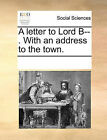 A Letter to Lord B--. with an Address to the Town. by Multiple Contributors (Paperback / softback, 2010)