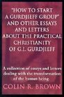 How to Start a Gurdjieff Group and Other Essays and Letters about the Practical Christianity of G.I. Gurdjieff: A Collection of Essays and Letters Dealing with the Transformation of the Human Being. by Colin R Brown (Paperback / softback, 2002)