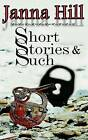 Short Stories & Such  : Short Story Anthology by Janna Hill (Paperback / softback, 2013)