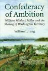 A Confederacy of Ambition: William Winlock Miller and the Making of Washington Territory by William L. Lang (Hardback, 1996)