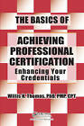 The Basics of Achieving Professional Certification: Enhancing Your Credentials by Willis H. Thomas (Paperback, 2013)