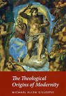 The Theological Origins of Modernity by Michael Allen Gillespie (Paperback, 2009)