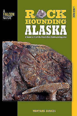 Rockhounding Alaska. A Guide To 75 Of The State's Best Rockhounding Sites by Hod