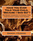 Have You Ever Told Your Child, Because I Said So!?: The Secret Ingredient to Raising Your Kids Without Losing Your Temper by Damon J Dusang (Paperback / softback, 2010)