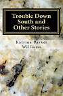 Trouble Down South and Other Stories by Mrs Katrina Parker Williams (Paperback / softback, 2011)