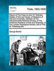 Report of the Case of John W. Webster, Master of Arts and Doctor of Medicine of Harvard University; Member of the Massachusetts Medical Society, of the American Academy of Arts and Sciences, of the London Geological Society, and of the St. Petersburg... by George Bemis (Paperback / softback, 2011)