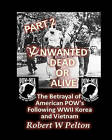 Unwanted Dead or Alive -- Part 2: The Betrayal of Asmerican POWs Following World War 11, Korea and Vietnam by Robert W Pelton (Paperback / softback, 2010)