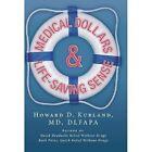 Medical Dollar$ and Life-Saving Sense by Howard D Kurland MD Dlfapa (Hardback, 2013)