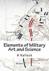Elements of Military Art and Science: Course of Instruction in Strategy, Fortification, Tactics of Battles by Mg H W Halleck (Paperback / softback, 2013)