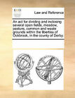 An ACT for Dividing and Inclosing Several Open Fields, Meadow, Pasture, Common and Waste Grounds Within the Liberties of Ockbrook, in the County of Derby. by Multiple Contributors (Paperback / softback, 2010)