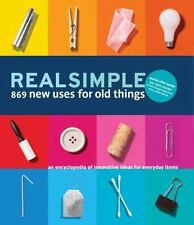 Real Simple 869 New Uses for Old Things: An Encyclopedia of Innovative Ideas fo