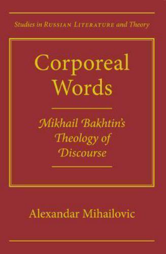 CORPOREAL WORDS: MIKHAIL BAKHTIN'S THEOLOGY OF DISCOURSE By Alexandar Mihailovic
