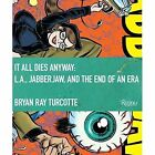 It All Dies Anyway L.a. Jabberjaw and The End of an Era by Bryan Ray Turcotte
