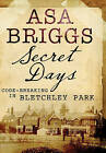 Secret Days: Codebreaking in Bletchley Park by Asa Briggs (Paperback, 2015)