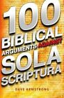 100 Biblical Arguments Against Sola Scriptura by Dave Armstrong 1933919590 2012