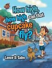 How High, How High Can That Cupcake Fly? by Lance D Sabo (Paperback / softback, 2016)