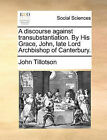 A Discourse Against Transubstantiation. by His Grace, John, Late Lord Archbishop of Canterbury. by John Tillotson (Paperback / softback, 2010)