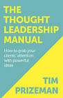 The Thought Leadership Manual: How to Grab Your Clients' Attention with Powerful Ideas by Tim Prizeman (Paperback, 2015)